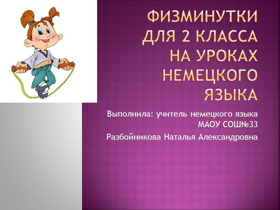 Выполнила: учитель немецкого языка МАОУ СОШ33 Разбойникова Наталья Александровна