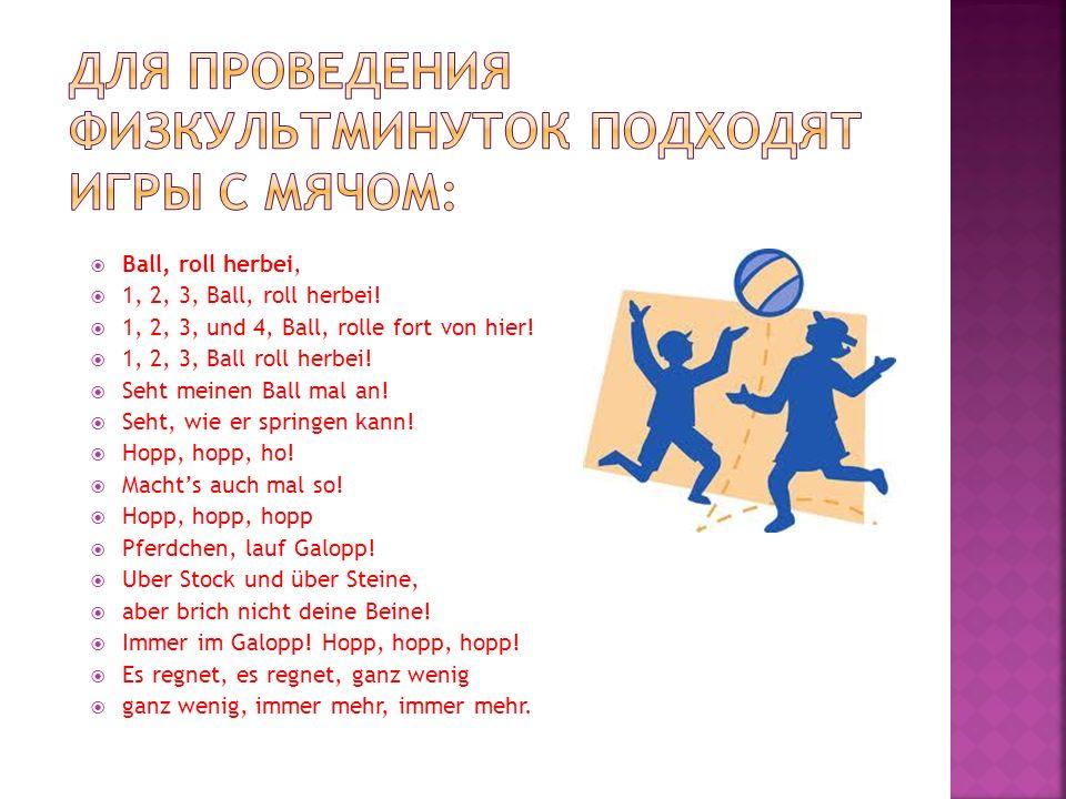 Ball, roll herbei, 1, 2, 3, Ball, roll herbei! 1, 2, 3, und 4, Ball, rolle fort von hier! 1, 2, 3, Ball roll herbei! Seht meinen Ball mal an! Seht, wi