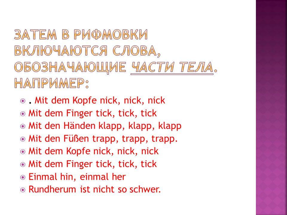. Mit dem Kopfe nick, nick, nick Mit dem Finger tick, tick, tick Mit den Händen klapp, klapp, klapp Mit den Füßen trapp, trapp, trapp. Mit dem Kopfe n