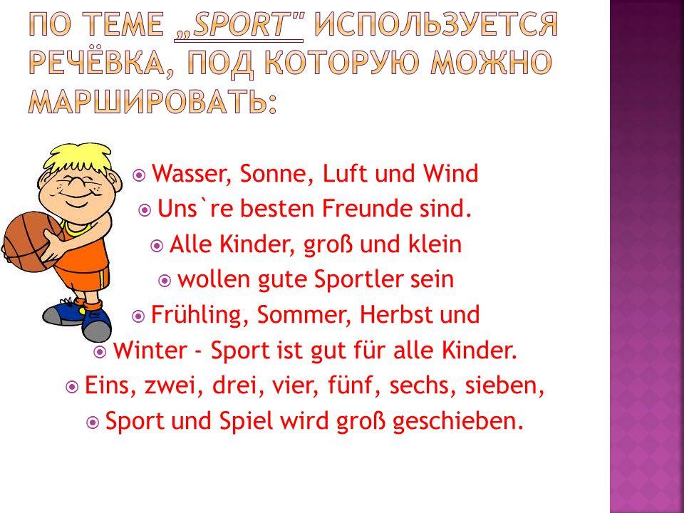 Wasser, Sonne, Luft und Wind Uns`re besten Freunde sind. Alle Kinder, groß und klein wollen gute Sportler sein Frühling, Sommer, Herbst und Winter - S