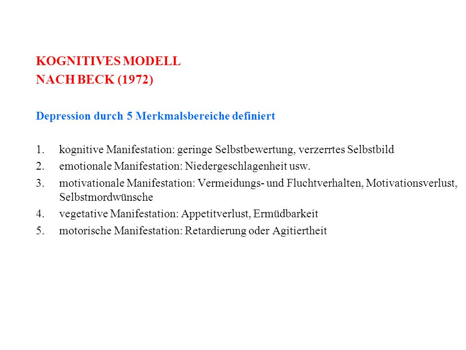 KOGNITIVES MODELL NACH BECK (1972) Depression durch 5 Merkmalsbereiche definiert 1.kognitive Manifestation: geringe Selbstbewertung, verzerrtes Selbstbild 2.emotionale Manifestation: Niedergeschlagenheit usw.
