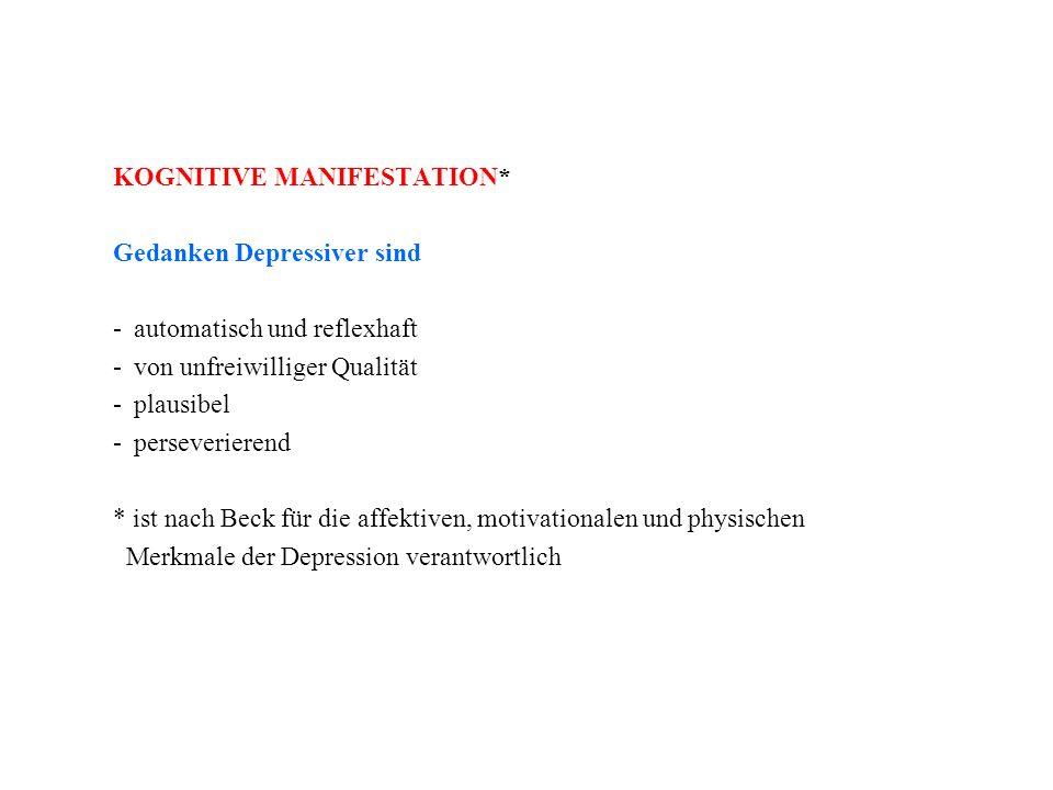 KOGNITIVE MANIFESTATION* Gedanken Depressiver sind -automatisch und reflexhaft -von unfreiwilliger Qualität -plausibel -perseverierend * ist nach Beck für die affektiven, motivationalen und physischen Merkmale der Depression verantwortlich