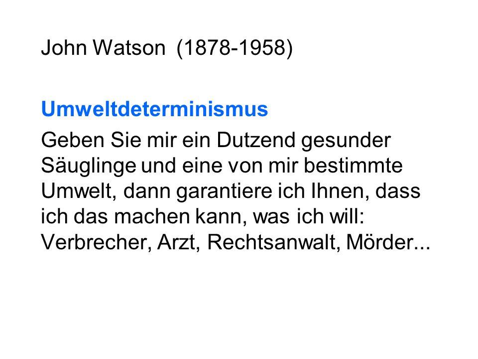 John Watson (1878-1958) Umweltdeterminismus Geben Sie mir ein Dutzend gesunder Säuglinge und eine von mir bestimmte Umwelt, dann garantiere ich Ihnen, dass ich das machen kann, was ich will: Verbrecher, Arzt, Rechtsanwalt, Mörder...