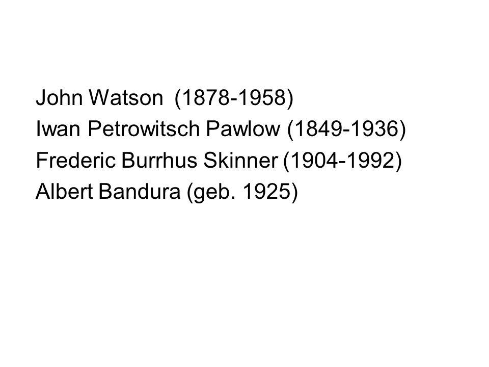 John Watson (1878-1958) Iwan Petrowitsch Pawlow (1849-1936) Frederic Burrhus Skinner (1904-1992) Albert Bandura (geb.