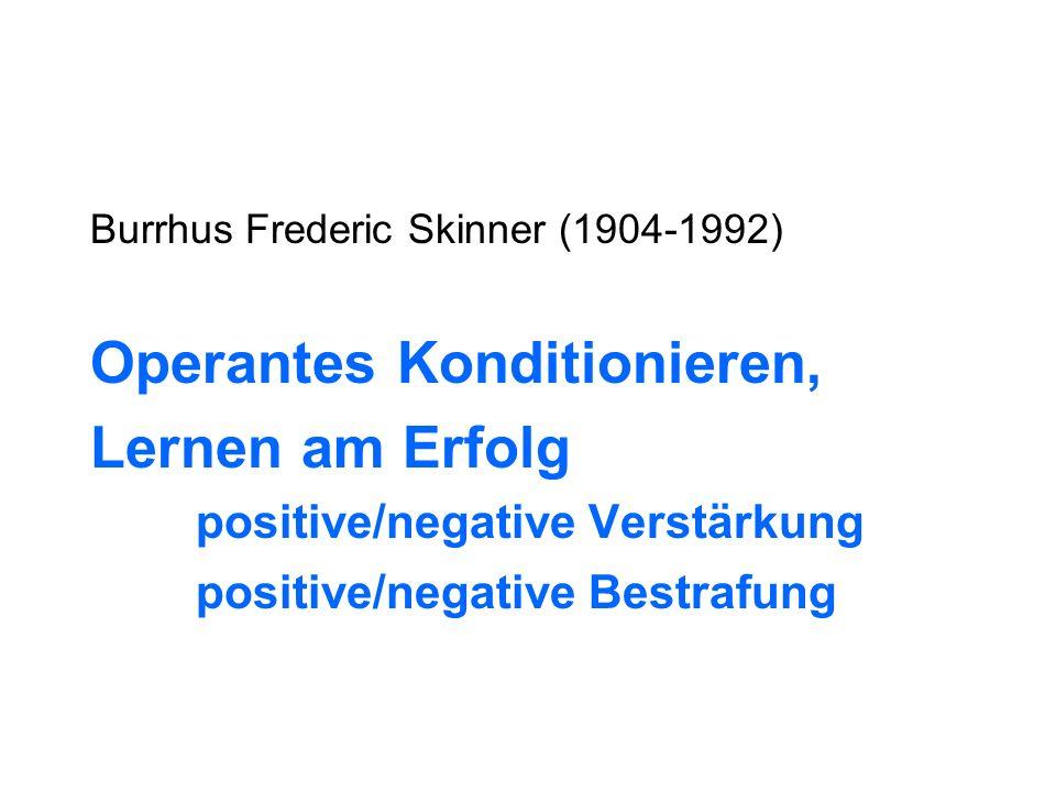 Burrhus Frederic Skinner (1904-1992) Operantes Konditionieren, Lernen am Erfolg positive/negative Verstärkung positive/negative Bestrafung