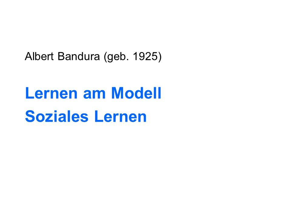 Albert Bandura (geb. 1925) Lernen am Modell Soziales Lernen