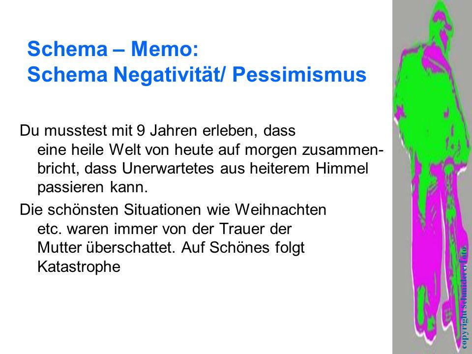 Schema – Memo: Schema Negativität/ Pessimismus Du musstest mit 9 Jahren erleben, dass eine heile Welt von heute auf morgen zusammen- bricht, dass Unerwartetes aus heiterem Himmel passieren kann.
