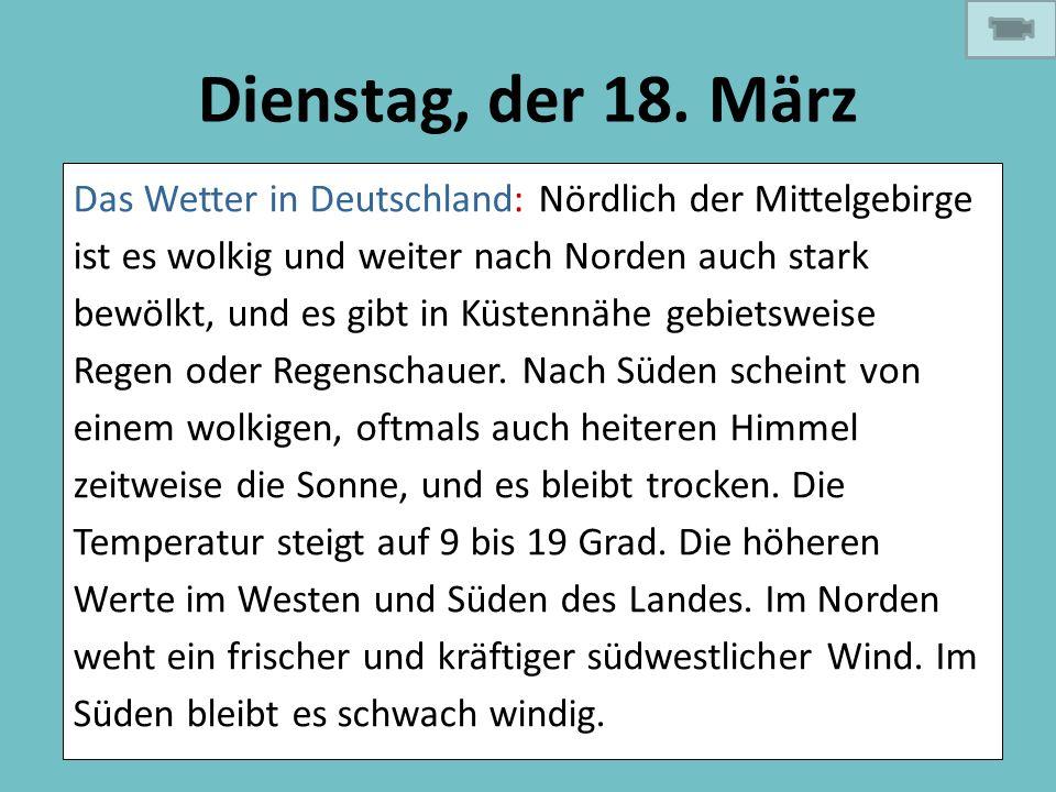 Dienstag, der 18. März Das Wetter in Deutschland: Nördlich der Mittelgebirge ist es wolkig und weiter nach Norden auch stark bewölkt, und es gibt in K