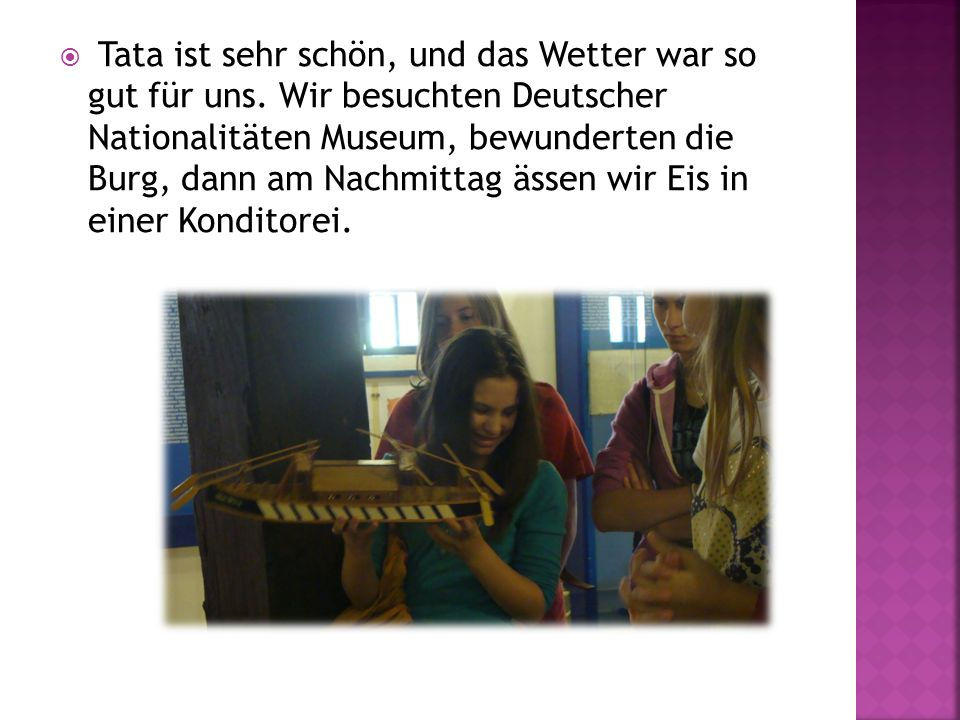 Tata ist sehr schön, und das Wetter war so gut für uns. Wir besuchten Deutscher Nationalitäten Museum, bewunderten die Burg, dann am Nachmittag ässen