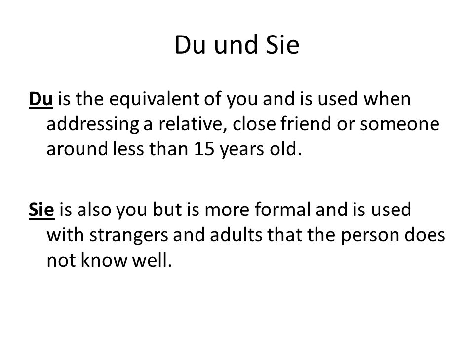 Du und Sie Du is the equivalent of you and is used when addressing a relative, close friend or someone around less than 15 years old. Sie is also you