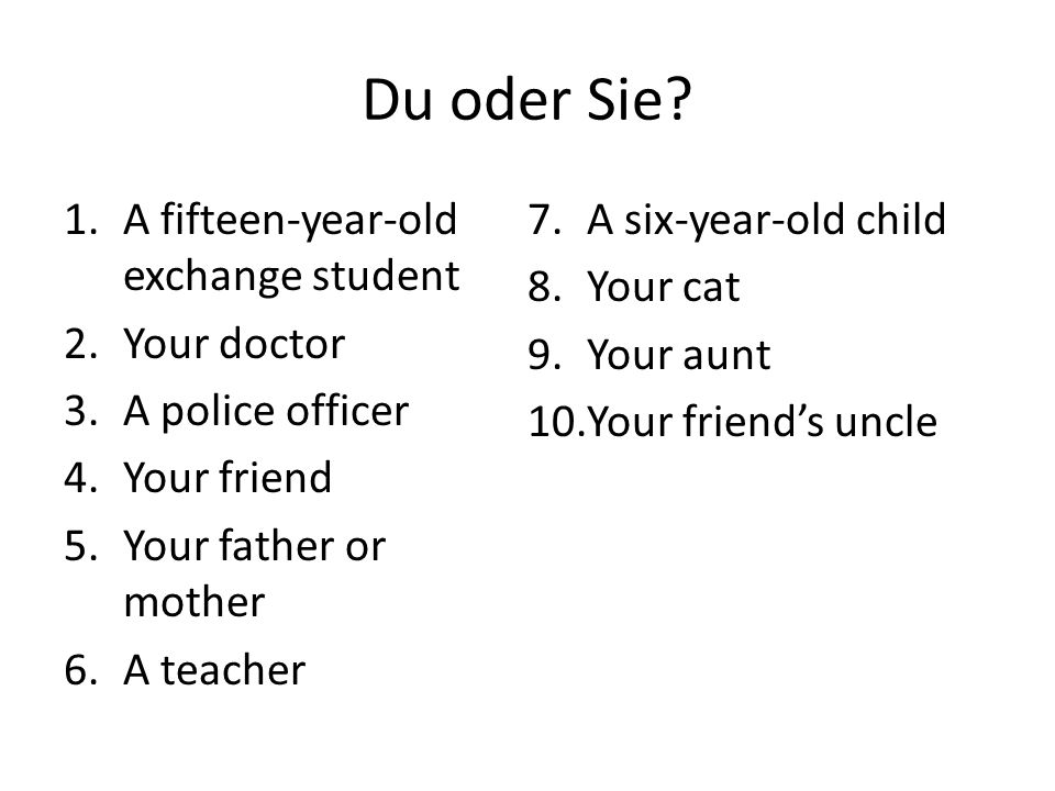 Du oder Sie? 1.A fifteen-year-old exchange student 2.Your doctor 3.A police officer 4.Your friend 5.Your father or mother 6.A teacher 7.A six-year-old