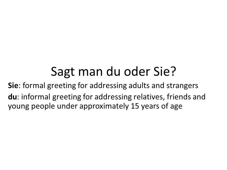 Sagt man du oder Sie? Sie: formal greeting for addressing adults and strangers du: informal greeting for addressing relatives, friends and young peopl