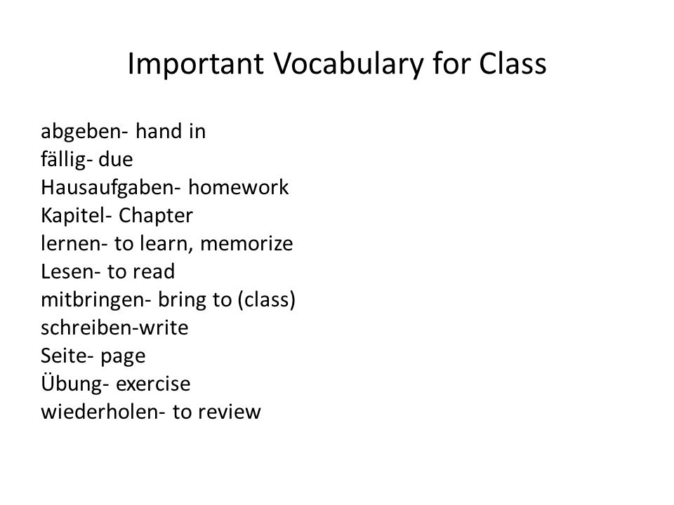 Important Vocabulary for Class abgeben- hand in fällig- due Hausaufgaben- homework Kapitel- Chapter lernen- to learn, memorize Lesen- to read mitbring