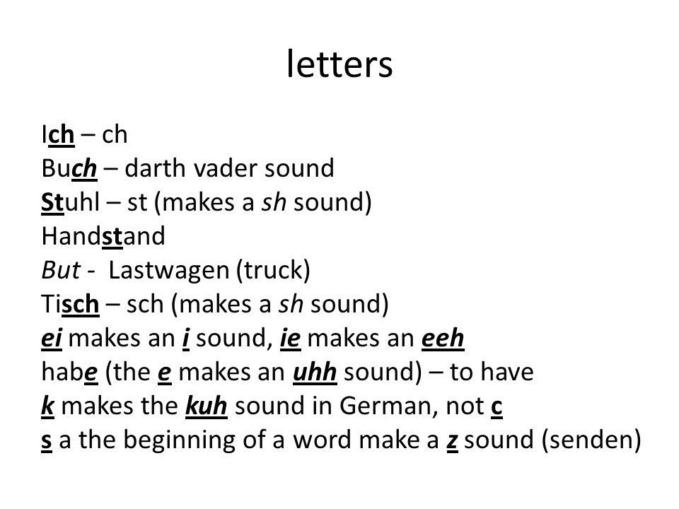 letters Ich – ch Buch – darth vader sound Stuhl – st (makes a sh sound) Handstand But - Lastwagen (truck) Tisch – sch (makes a sh sound) ei makes an i