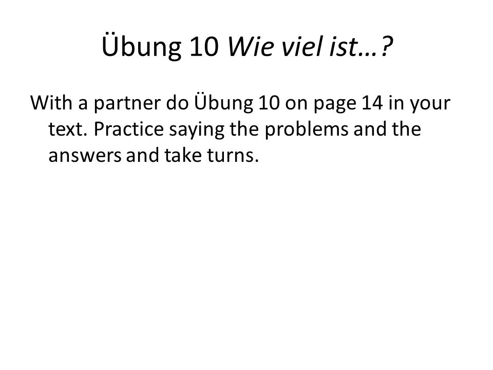 Übung 10 Wie viel ist…? With a partner do Übung 10 on page 14 in your text. Practice saying the problems and the answers and take turns.