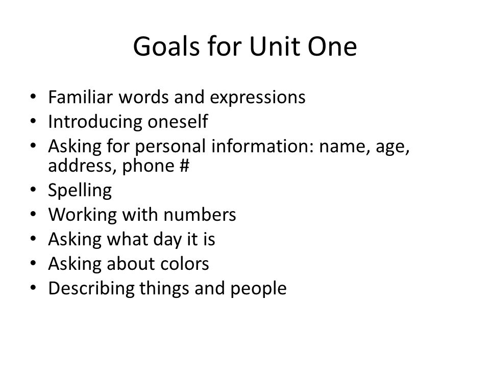 Goals for Unit One Familiar words and expressions Introducing oneself Asking for personal information: name, age, address, phone # Spelling Working wi
