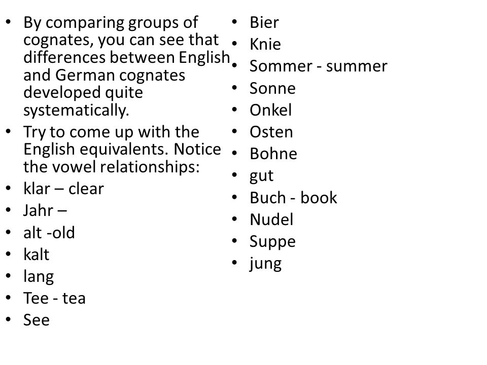 By comparing groups of cognates, you can see that differences between English and German cognates developed quite systematically. Try to come up with