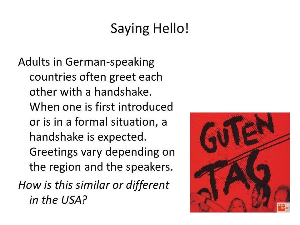 Saying Hello! Adults in German-speaking countries often greet each other with a handshake. When one is first introduced or is in a formal situation, a