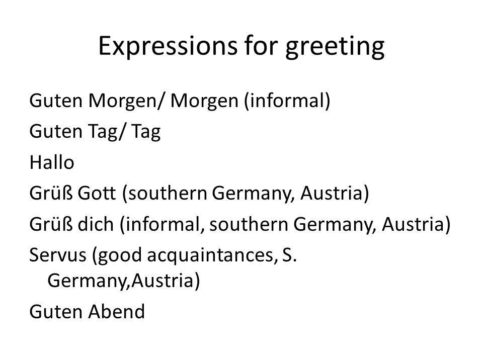 Expressions for greeting Guten Morgen/ Morgen (informal) Guten Tag/ Tag Hallo Grüß Gott (southern Germany, Austria) Grüß dich (informal, southern Germany, Austria) Servus (good acquaintances, S.