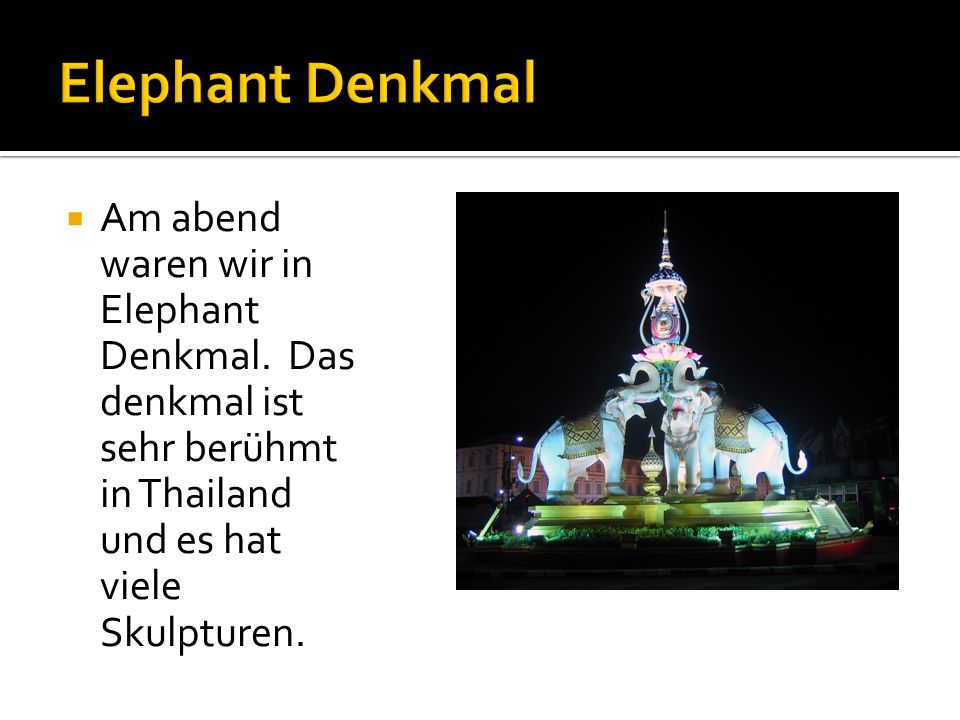 Am abend waren wir in Elephant Denkmal.