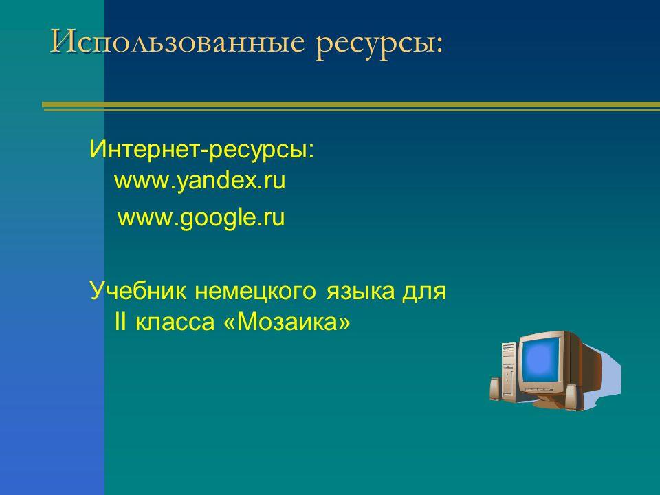 Использованные ресурсы: Интернет-ресурсы: www.yandex.ru www.google.ru Учебник немецкого языка для II класса «Мозаика»