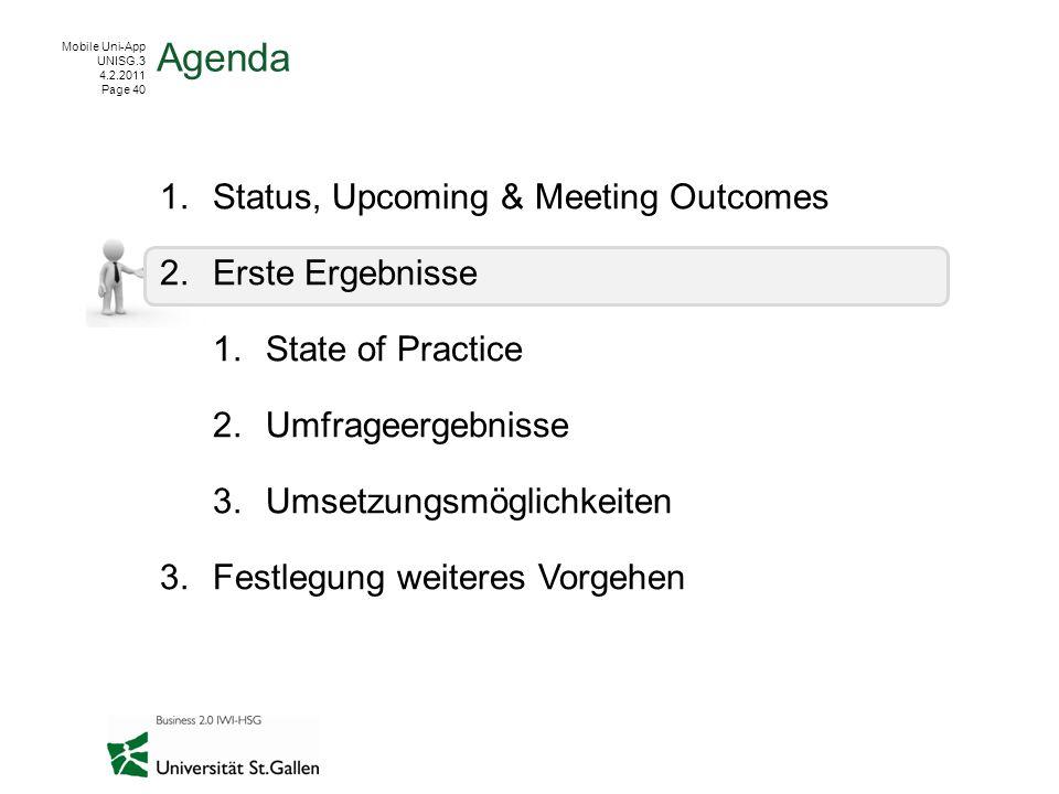 Mobile Uni-App UNISG.3 4.2.2011 Page 40 1.Status, Upcoming & Meeting Outcomes 2.Erste Ergebnisse 1.State of Practice 2.Umfrageergebnisse 3.Umsetzungsmöglichkeiten 3.Festlegung weiteres Vorgehen Agenda