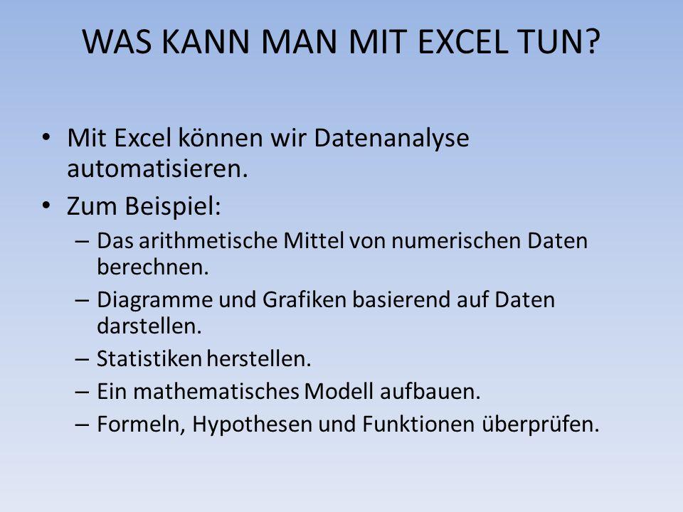 WAS KANN MAN MIT EXCEL TUN? Mit Excel können wir Datenanalyse automatisieren. Zum Beispiel: – Das arithmetische Mittel von numerischen Daten berechnen