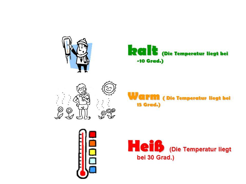 kalt (Die Temperatur liegt bei -10 Grad.) Warm ( Die Temperatur liegt bei 15 Grad.) Heiß (Die Temperatur liegt bei 30 Grad.)