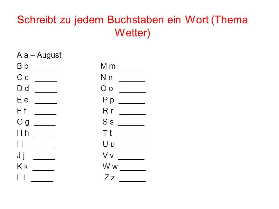 Schreibt zu jedem Buchstaben ein Wort (Thema Wetter) A a – August B b _____M m ______ C c _____N n ______ D d _____O o ______ E e _____ P p ______ F f