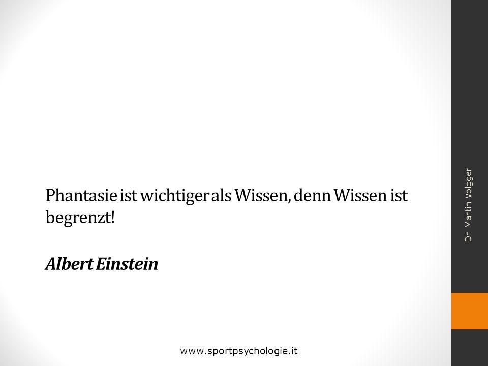 Phantasie ist wichtiger als Wissen, denn Wissen ist begrenzt! Albert Einstein Dr. Martin Volgger www.sportpsychologie.it