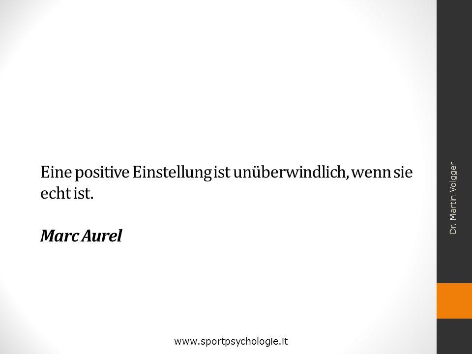 Eine positive Einstellung ist unüberwindlich, wenn sie echt ist. Marc Aurel Dr. Martin Volgger www.sportpsychologie.it