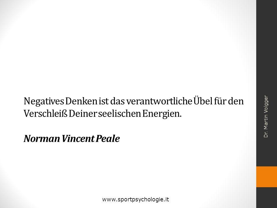 Negatives Denken ist das verantwortliche Übel für den Verschleiß Deiner seelischen Energien. Norman Vincent Peale Dr. Martin Volgger www.sportpsycholo