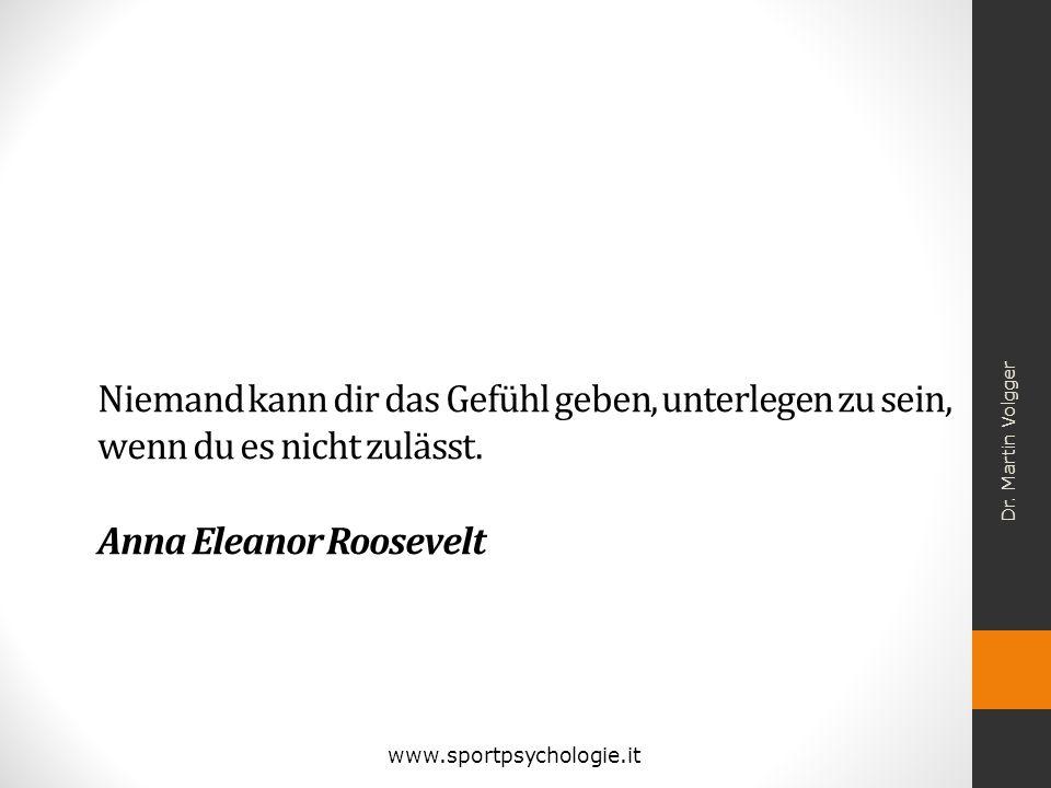 Niemand kann dir das Gefühl geben, unterlegen zu sein, wenn du es nicht zulässt. Anna Eleanor Roosevelt Dr. Martin Volgger www.sportpsychologie.it