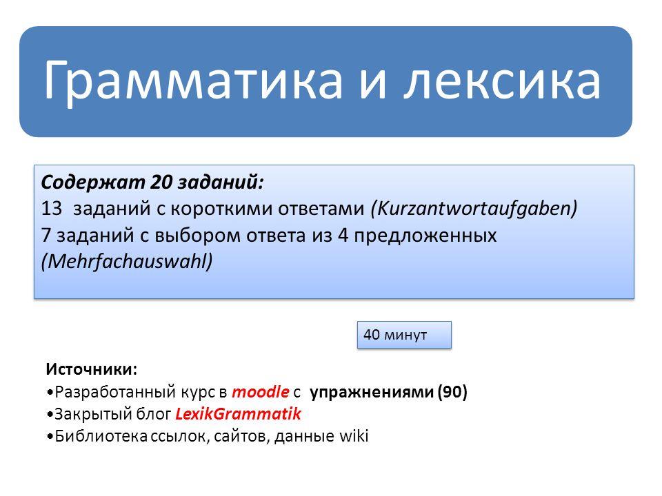 Грамматика и лексика Содержат 20 заданий: 13 заданий с короткими ответами (Kurzantwortaufgaben) 7 заданий с выбором ответа из 4 предложенных (Mehrfach