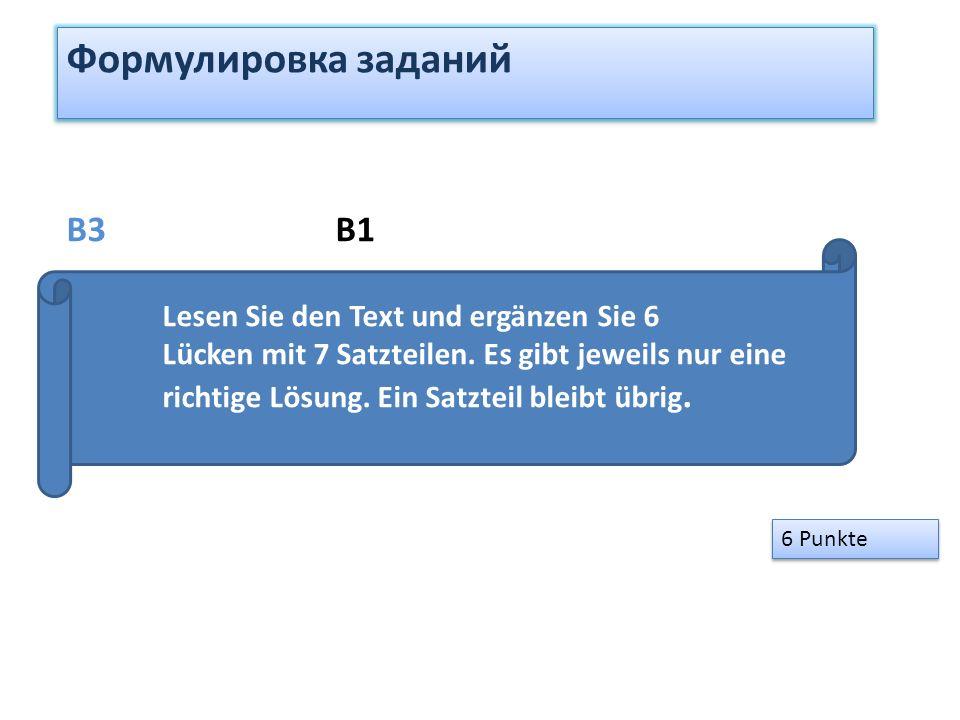 Формулировка заданий 6 Punkte B3 B1 Lesen Sie den Text und ergänzen Sie 6 Lücken mit 7 Satzteilen. Es gibt jeweils nur eine richtige Lösung. Ein Satzt