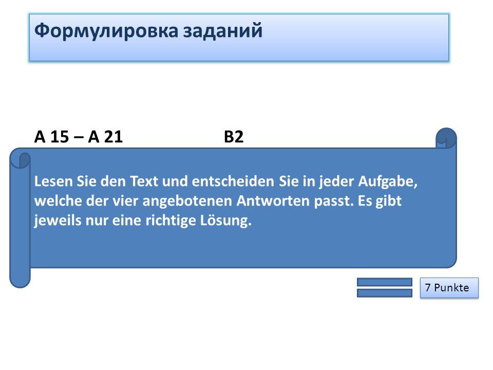 Формулировка заданий 7 Punkte A 15 – A 21 B2 Lesen Sie den Text und entscheiden Sie in jeder Aufgabe, welche der vier angebotenen Antworten passt. Es