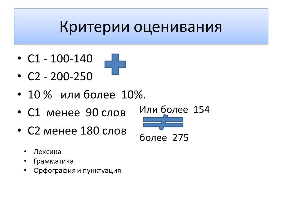 Критерии оценивания C1 - 100-140 C2 - 200-250 10 % или более 10%. C1 менее 90 слов C2 менее 180 слов Лексика Грамматика Орфография и пунктуация Или бо