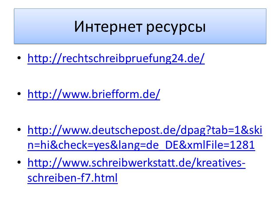 Интернет ресурсы http://rechtschreibpruefung24.de/ http://www.briefform.de/ http://www.deutschepost.de/dpag?tab=1&ski n=hi&check=yes&lang=de_DE&xmlFil