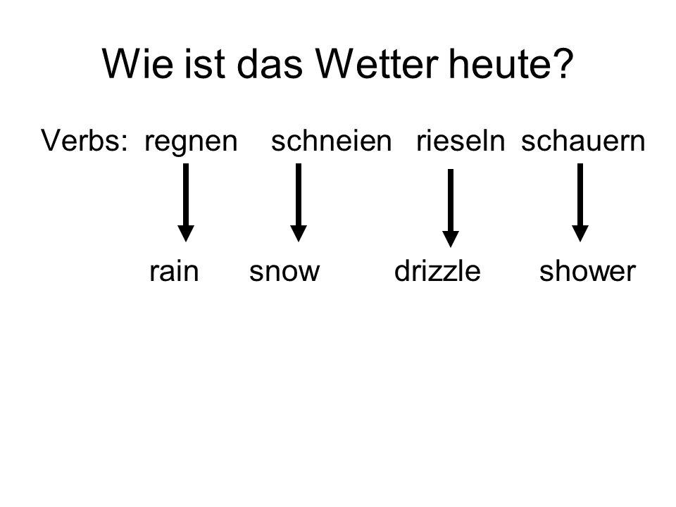 Wie ist das Wetter heute? Verbs: regnen schneien rieseln schauern rain snow drizzle shower