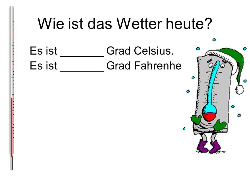 Wie ist das Wetter heute? Es ist _______ Grad Celsius. Es ist _______ Grad Fahrenheit.