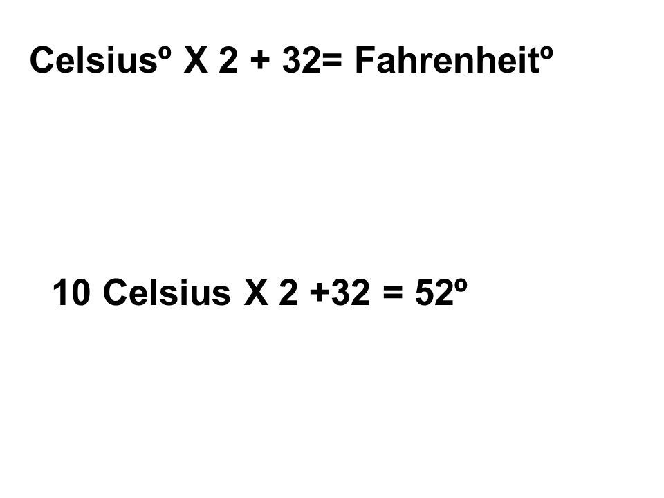 Celsiusº X 2 + 32= Fahrenheitº 10 Celsius X 2 +32 = 52º