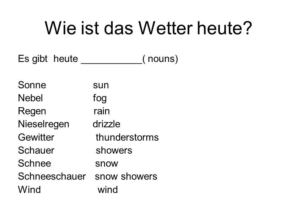 Wie ist das Wetter heute? Es gibt heute ___________( nouns) Sonne sun Nebel fog Regen rain Nieselregen drizzle Gewitter thunderstorms Schauer showers