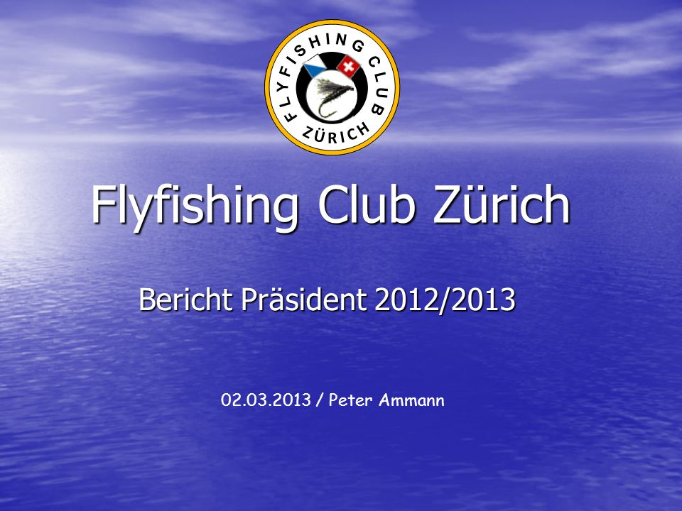 Flyfishing Club Zürich Bericht Präsident 2012/2013 02.03.2013 / Peter Ammann