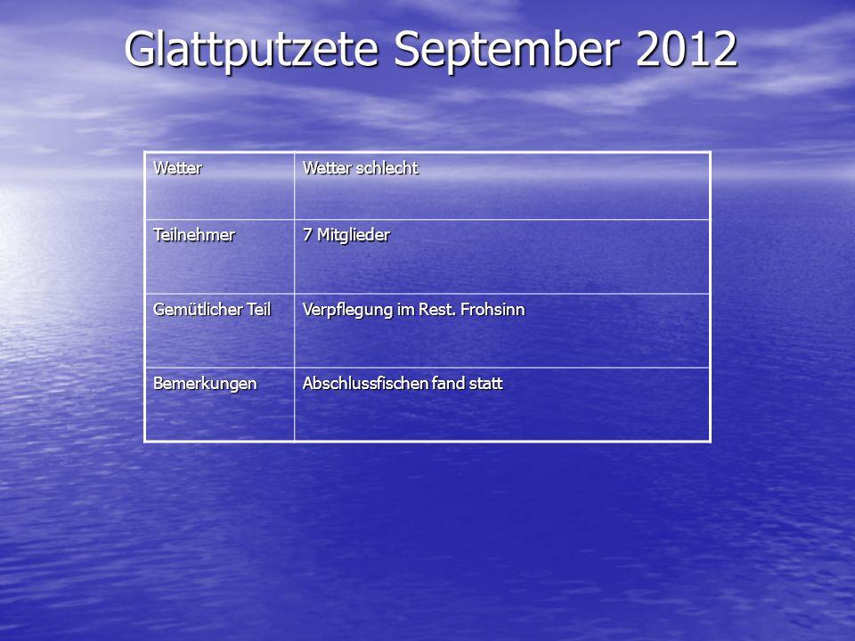 Glattputzete September 2012 Wetter Wetter schlecht Teilnehmer 7 Mitglieder Gemütlicher Teil Verpflegung im Rest. Frohsinn Bemerkungen Abschlussfischen