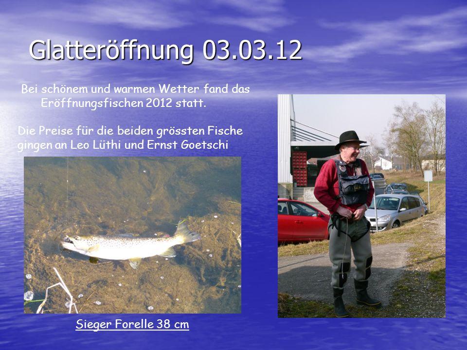 Glatteröffnung 03.03.12 Bei schönem und warmen Wetter fand das Eröffnungsfischen 2012 statt. Die Preise für die beiden grössten Fische gingen an Leo L