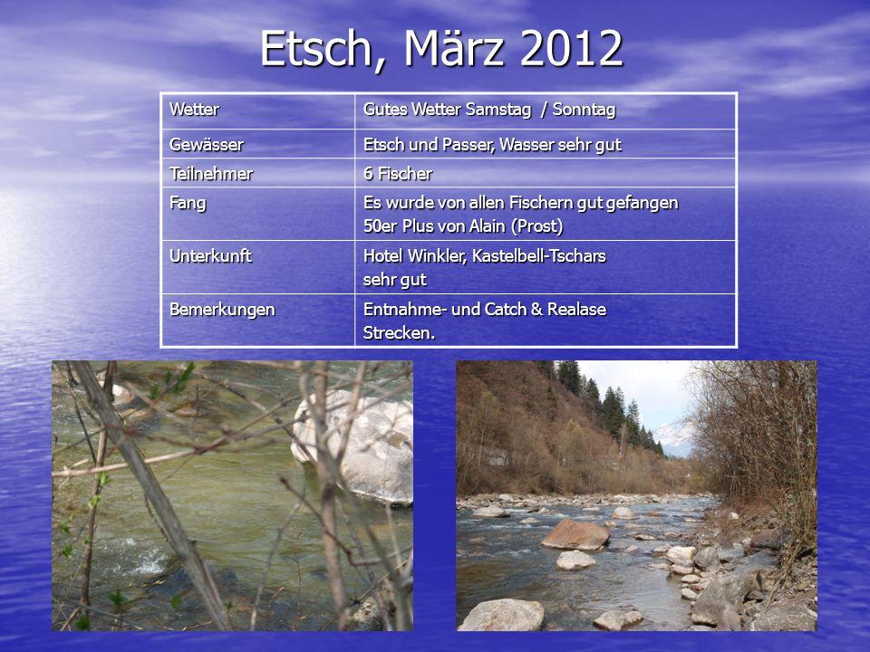 Etsch, März 2012 Wetter Gutes Wetter Samstag / Sonntag Gewässer Etsch und Passer, Wasser sehr gut Teilnehmer 6 Fischer Fang Es wurde von allen Fischer