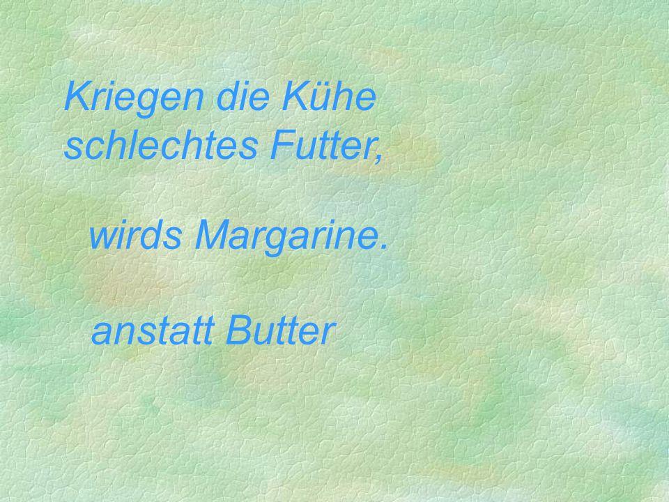 Kriegen die Kühe schlechtes Futter, wirds Margarine. anstatt Butter