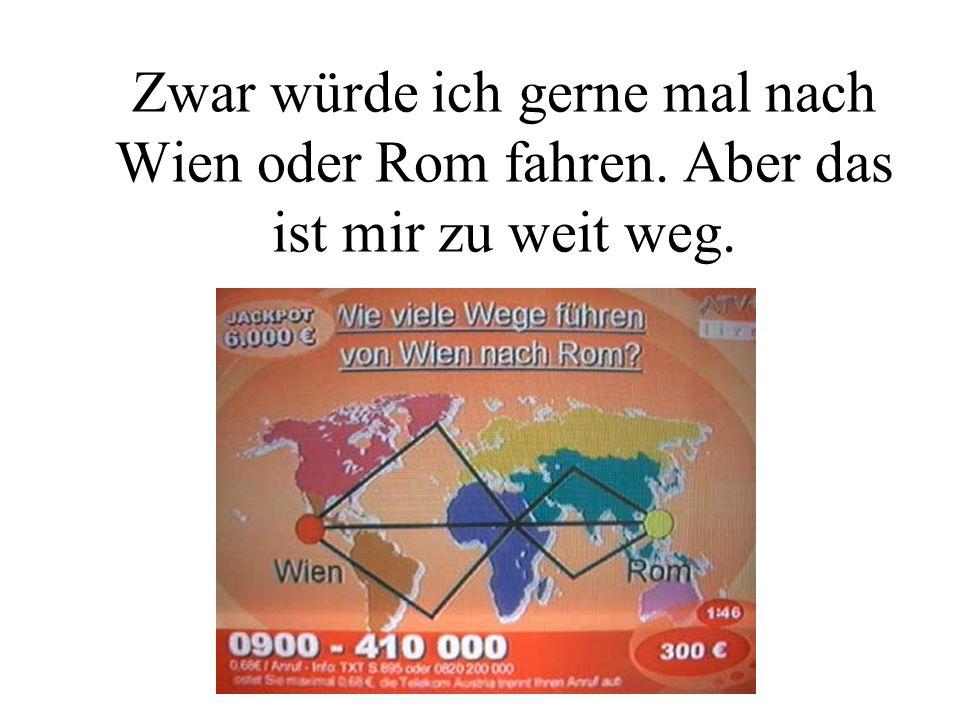 Zwar würde ich gerne mal nach Wien oder Rom fahren. Aber das ist mir zu weit weg.