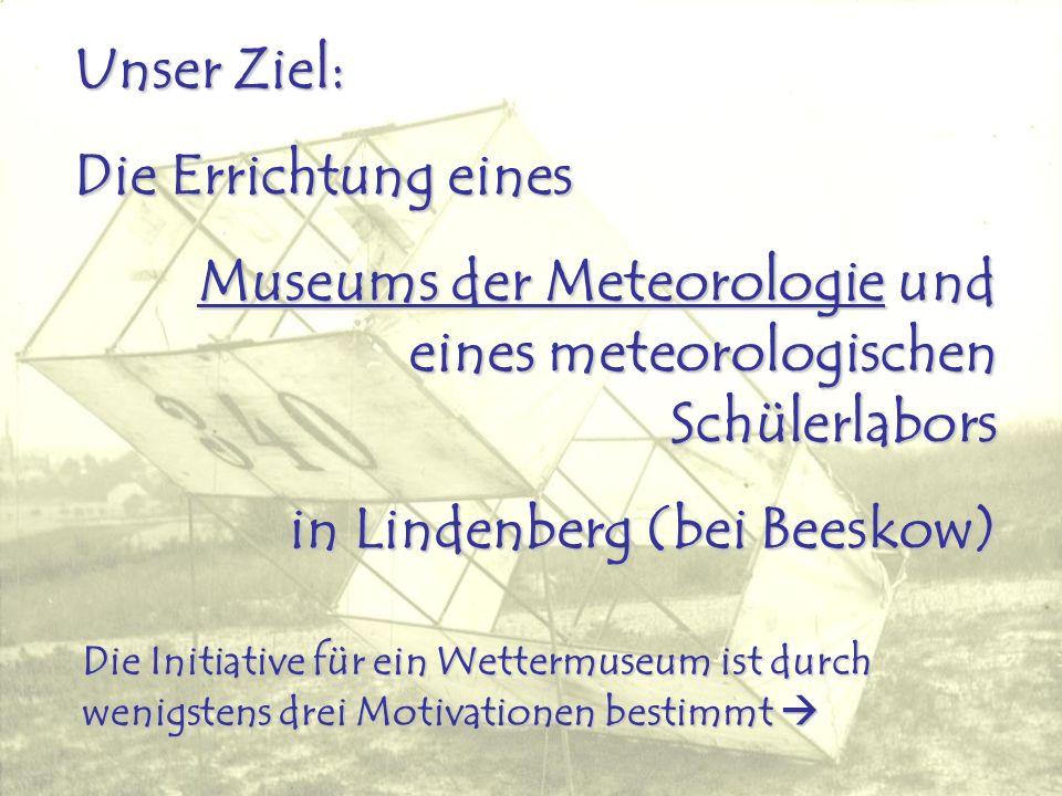 Unser Ziel: Die Errichtung eines Museums der Meteorologie und eines meteorologischen Schülerlabors in Lindenberg (bei Beeskow) Die Initiative für ein Wettermuseum ist durch wenigstens drei Motivationen bestimmt Die Initiative für ein Wettermuseum ist durch wenigstens drei Motivationen bestimmt