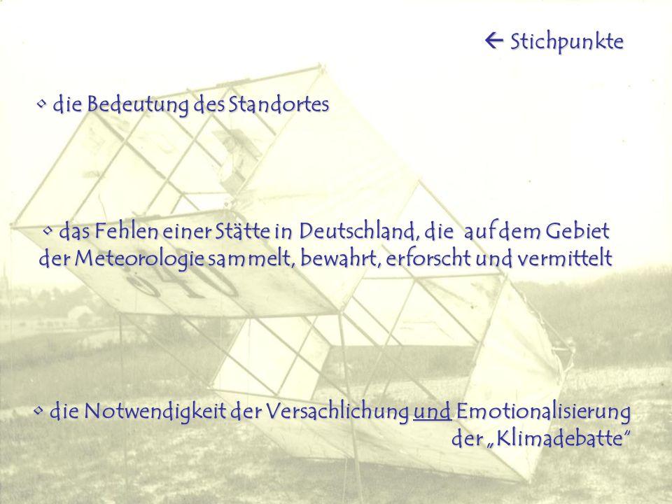die Notwendigkeit der Versachlichung und Emotionalisierung der Klimadebatte die Notwendigkeit der Versachlichung und Emotionalisierung der Klimadebatte das Fehlen einer Stätte in Deutschland, die auf dem Gebiet der Meteorologie sammelt, bewahrt, erforscht und vermittelt das Fehlen einer Stätte in Deutschland, die auf dem Gebiet der Meteorologie sammelt, bewahrt, erforscht und vermittelt die Bedeutung des Standortes die Bedeutung des Standortes Stichpunkte Stichpunkte